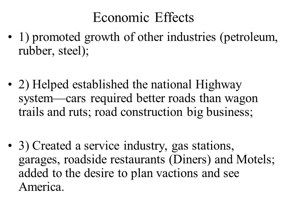 Economic Effects 1) promoted growth of other industries (petroleum, rubber, steel); 2) Helped established the national Highway system—cars required better roads than wagon trails and ruts; road construction big business; 3) Created a service industry, gas stations, garages, roadside restaurants (Diners) and Motels; added to the desire to plan vactions and see America.