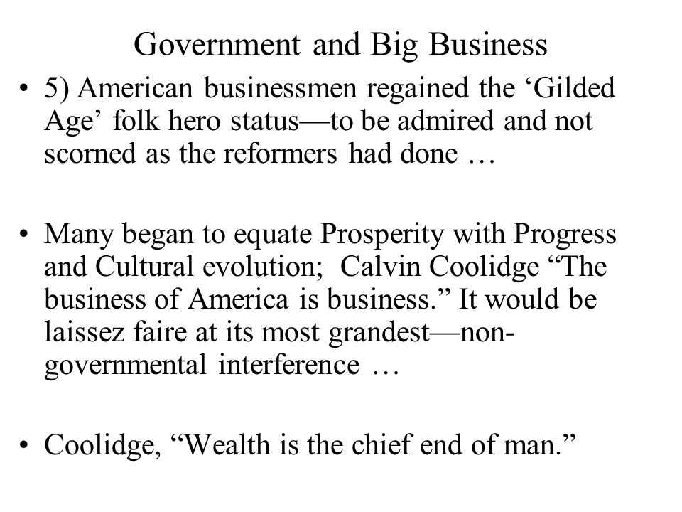 Government and Big Business 5) American businessmen regained the 'Gilded Age' folk hero status—to be admired and not scorned as the reformers had done … Many began to equate Prosperity with Progress and Cultural evolution; Calvin Coolidge The business of America is business. It would be laissez faire at its most grandest—non- governmental interference … Coolidge, Wealth is the chief end of man.