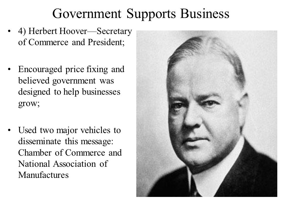 Government Supports Business 4) Herbert Hoover—Secretary of Commerce and President; Encouraged price fixing and believed government was designed to help businesses grow; Used two major vehicles to disseminate this message: Chamber of Commerce and National Association of Manufactures