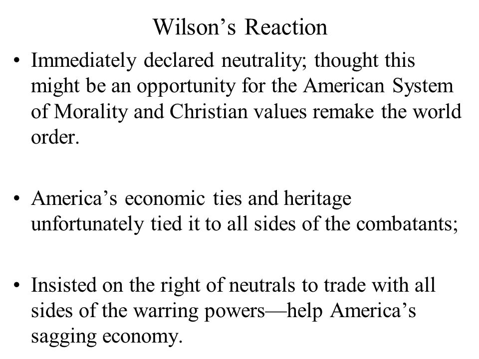 Wilson's Reaction Immediately declared neutrality; thought this might be an opportunity for the American System of Morality and Christian values remake the world order.