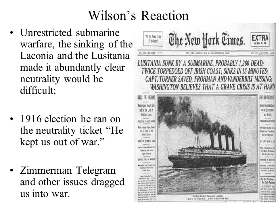 Wilson's Reaction Unrestricted submarine warfare, the sinking of the Laconia and the Lusitania made it abundantly clear neutrality would be difficult;
