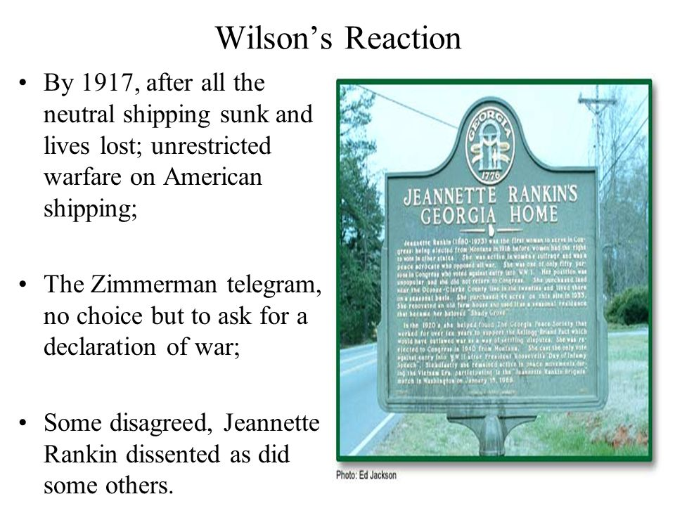 Wilson's Reaction By 1917, after all the neutral shipping sunk and lives lost; unrestricted warfare on American shipping; The Zimmerman telegram, no choice but to ask for a declaration of war; Some disagreed, Jeannette Rankin dissented as did some others.