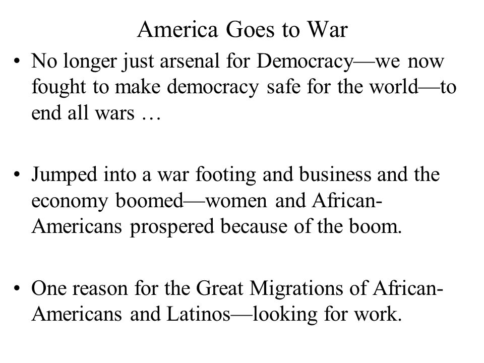 America Goes to War No longer just arsenal for Democracy—we now fought to make democracy safe for the world—to end all wars … Jumped into a war footing and business and the economy boomed—women and African- Americans prospered because of the boom.