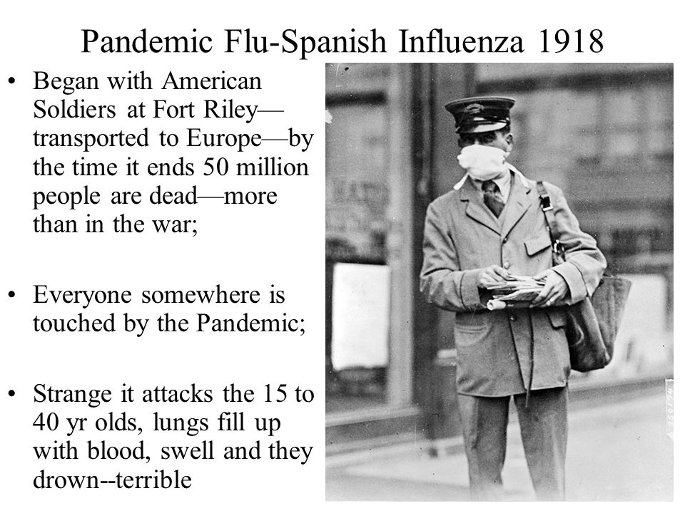 Pandemic Flu-Spanish Influenza 1918 Began with American Soldiers at Fort Riley— transported to Europe—by the time it ends 50 million people are dead—m