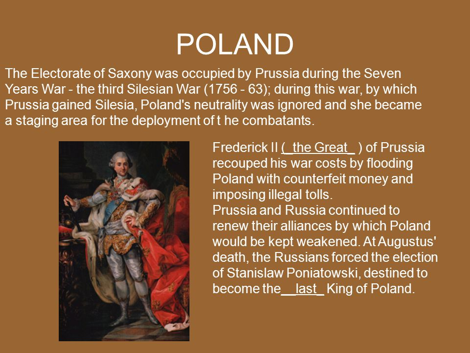 POLAND The Electorate of Saxony was occupied by Prussia during the Seven Years War - the third Silesian War (1756 - 63); during this war, by which Prussia gained Silesia, Poland s neutrality was ignored and she became a staging area for the deployment of t he combatants.