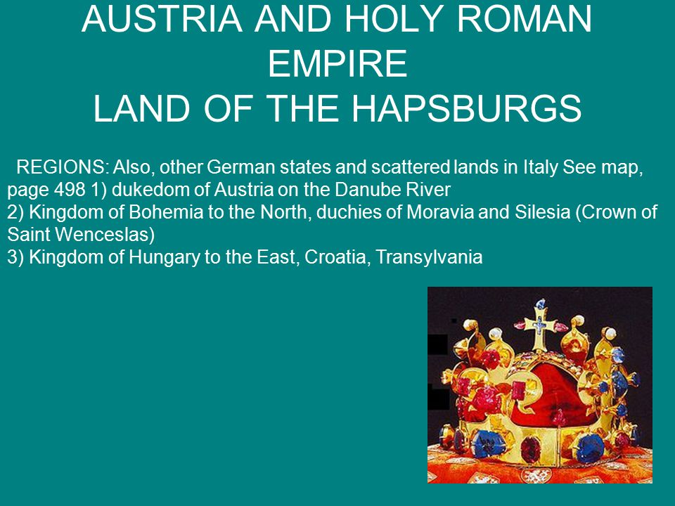 AUSTRIA AND HOLY ROMAN EMPIRE LAND OF THE HAPSBURGS REGIONS: Also, other German states and scattered lands in Italy See map, page 498 1) dukedom of Austria on the Danube River 2) Kingdom of Bohemia to the North, duchies of Moravia and Silesia (Crown of Saint Wenceslas) 3) Kingdom of Hungary to the East, Croatia, Transylvania