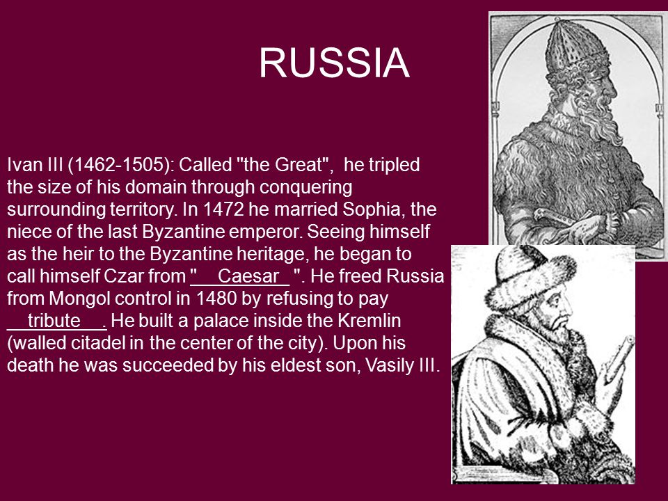 RUSSIA Ivan III (1462-1505): Called the Great , he tripled the size of his domain through conquering surrounding territory.