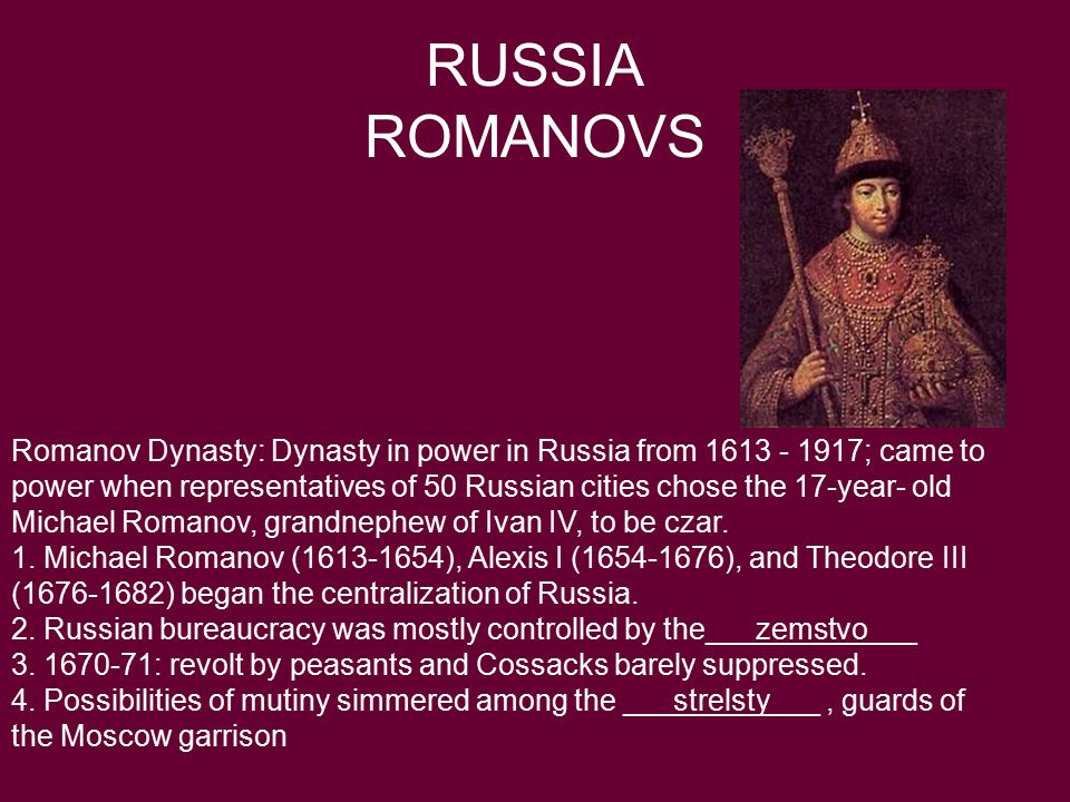 RUSSIA ROMANOVS Romanov Dynasty: Dynasty in power in Russia from 1613 - 1917; came to power when representatives of 50 Russian cities chose the 17-year- old Michael Romanov, grandnephew of Ivan IV, to be czar.