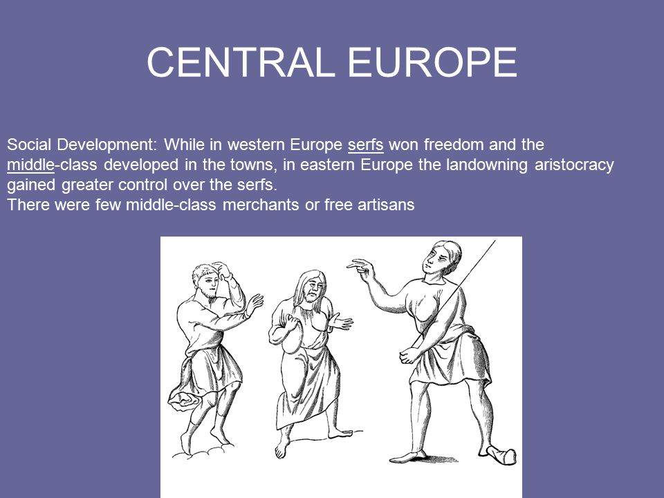 CENTRAL EUROPE Social Development: While in western Europe serfs won freedom and the middle-class developed in the towns, in eastern Europe the landowning aristocracy gained greater control over the serfs.