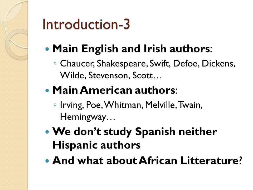 Introduction-3 Main English and Irish authors: ◦ Chaucer, Shakespeare, Swift, Defoe, Dickens, Wilde, Stevenson, Scott… Main American authors: ◦ Irving, Poe, Whitman, Melville, Twain, Hemingway… We don't study Spanish neither Hispanic authors And what about African Litterature?