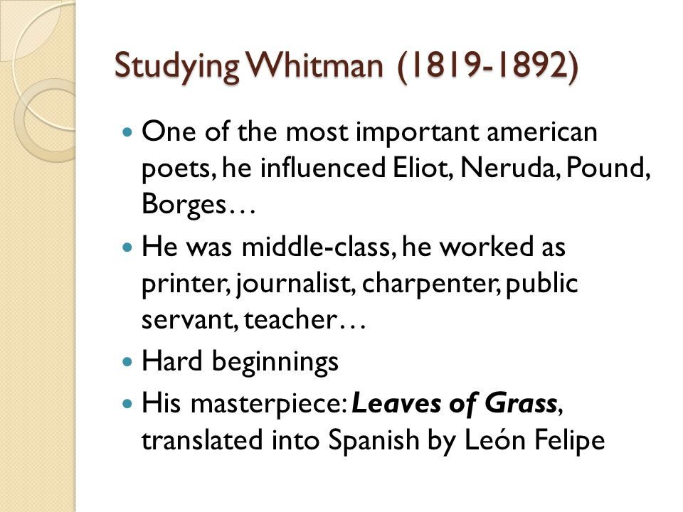 Studying Whitman (1819-1892) One of the most important american poets, he influenced Eliot, Neruda, Pound, Borges… He was middle-class, he worked as printer, journalist, charpenter, public servant, teacher… Hard beginnings His masterpiece: Leaves of Grass, translated into Spanish by León Felipe