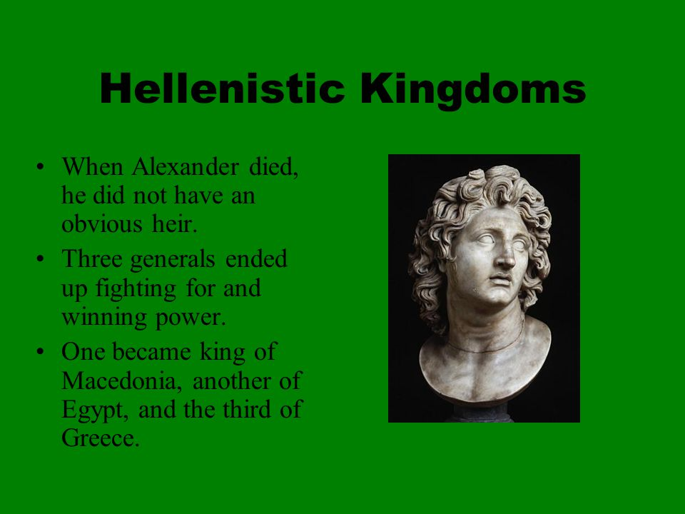 Hellenistic Kingdoms When Alexander died, he did not have an obvious heir.