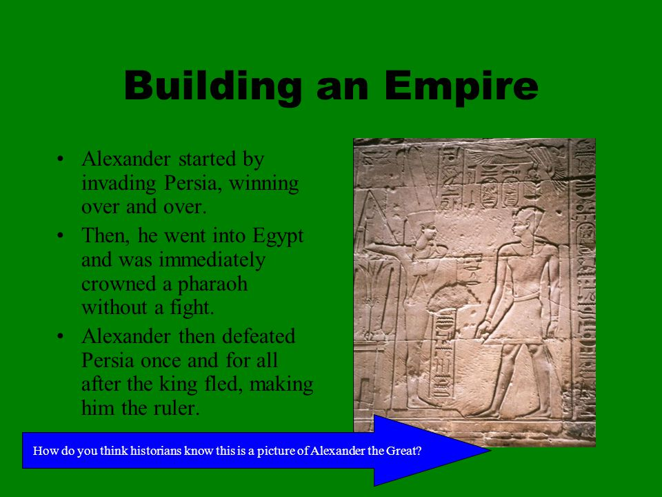 Building an Empire Alexander started by invading Persia, winning over and over.