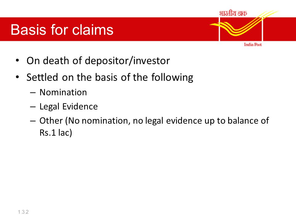 Basis for claims On death of depositor/investor Settled on the basis of the following – Nomination – Legal Evidence – Other (No nomination, no legal evidence up to balance of Rs.1 lac) 1.3.2