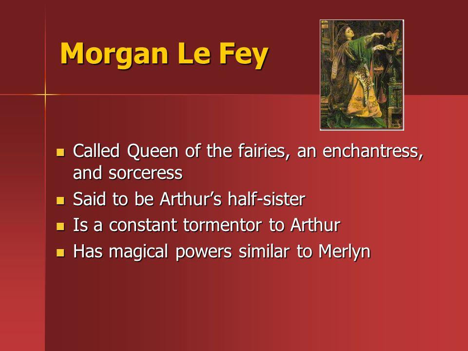 Morgan Le Fey Called Queen of the fairies, an enchantress, and sorceress Called Queen of the fairies, an enchantress, and sorceress Said to be Arthur's half-sister Said to be Arthur's half-sister Is a constant tormentor to Arthur Is a constant tormentor to Arthur Has magical powers similar to Merlyn Has magical powers similar to Merlyn