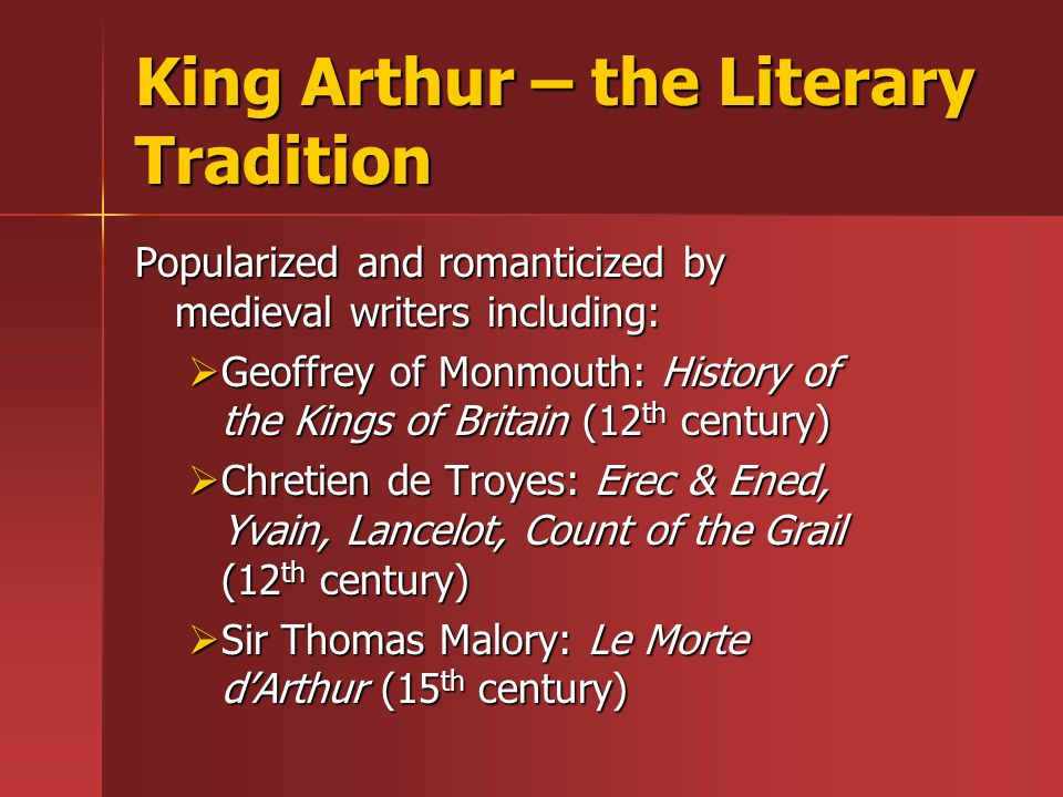 King Arthur – the Literary Tradition Popularized and romanticized by medieval writers including:  Geoffrey of Monmouth: History of the Kings of Britain (12 th century)  Chretien de Troyes: Erec & Ened, Yvain, Lancelot, Count of the Grail (12 th century)  Sir Thomas Malory: Le Morte d'Arthur (15 th century)