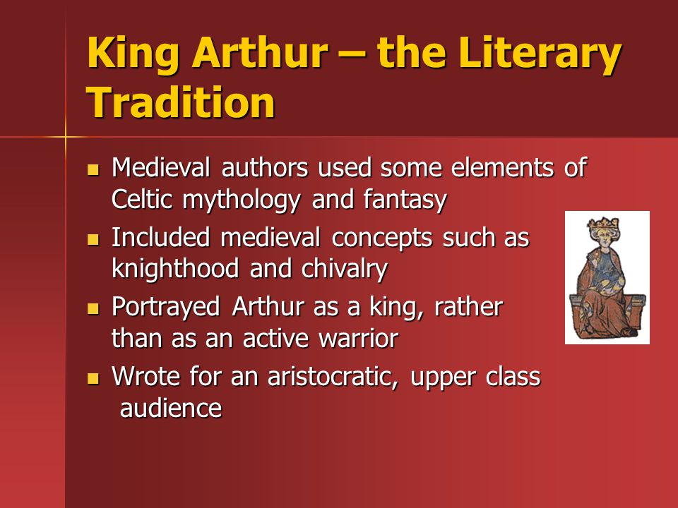 King Arthur – the Literary Tradition Medieval authors used some elements of Celtic mythology and fantasy Medieval authors used some elements of Celtic mythology and fantasy Included medieval concepts such as knighthood and chivalry Included medieval concepts such as knighthood and chivalry Portrayed Arthur as a king, rather than as an active warrior Portrayed Arthur as a king, rather than as an active warrior Wrote for an aristocratic, upper class audience Wrote for an aristocratic, upper class audience
