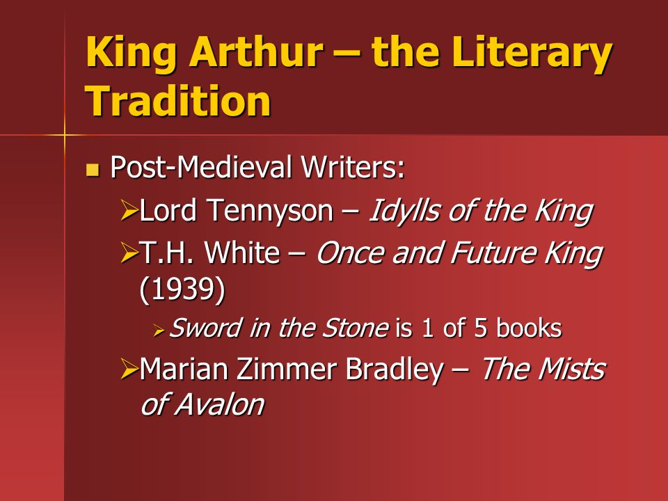King Arthur – the Literary Tradition Post-Medieval Writers: Post-Medieval Writers:  Lord Tennyson – Idylls of the King  T.H.