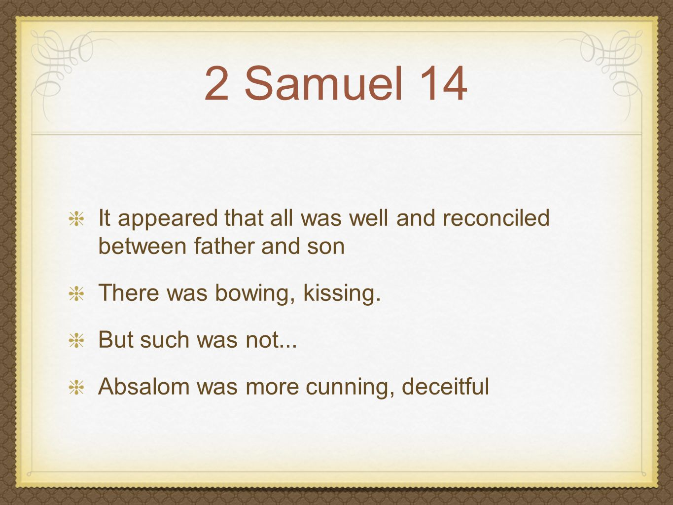 2 Samuel 14 It appeared that all was well and reconciled between father and son There was bowing, kissing. But such was not... Absalom was more cunnin