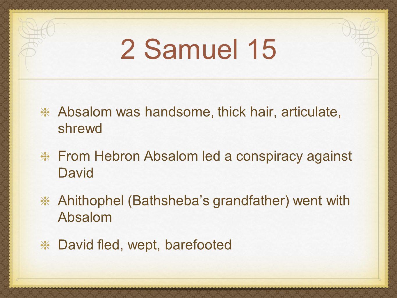 2 Samuel 15 Absalom was handsome, thick hair, articulate, shrewd From Hebron Absalom led a conspiracy against David Ahithophel (Bathsheba's grandfathe