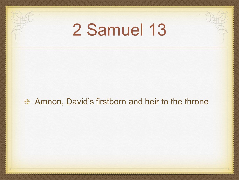 2 Samuel 13 Amnon, David's firstborn and heir to the throne Amnon loved his half-sister, Tamar