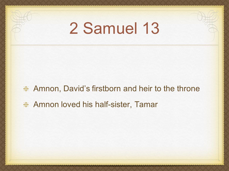2 Samuel 13 Amnon, David's firstborn and heir to the throne Amnon loved his half-sister, Tamar Cousin Jonadab devises plan
