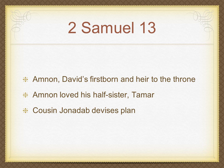 2 Samuel 13 Amnon, David's firstborn and heir to the throne Amnon loved his half-sister, Tamar Jonadab devises plan Plan executed...deception, hate, rape, anger, murder
