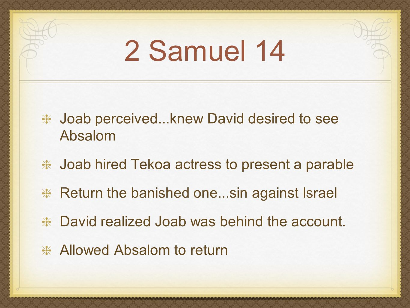 2 Samuel 14 Joab perceived...knew David desired to see Absalom Joab hired Tekoa actress to present a parable David realized Joab was behind the account.