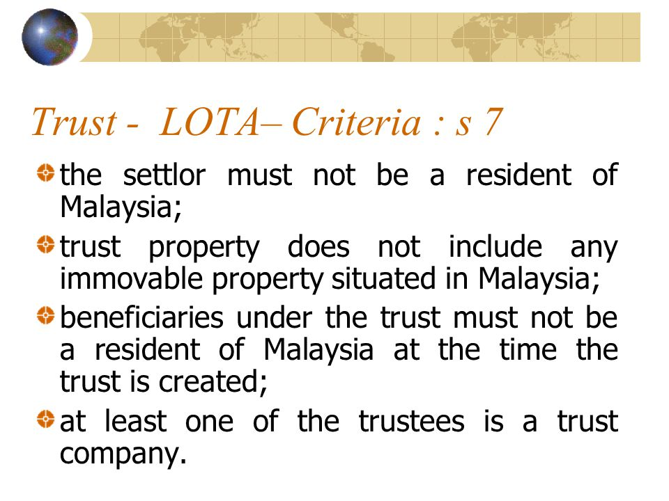 Trust - LOTA– Criteria : s 7 the settlor must not be a resident of Malaysia; trust property does not include any immovable property situated in Malaysia; beneficiaries under the trust must not be a resident of Malaysia at the time the trust is created; at least one of the trustees is a trust company.