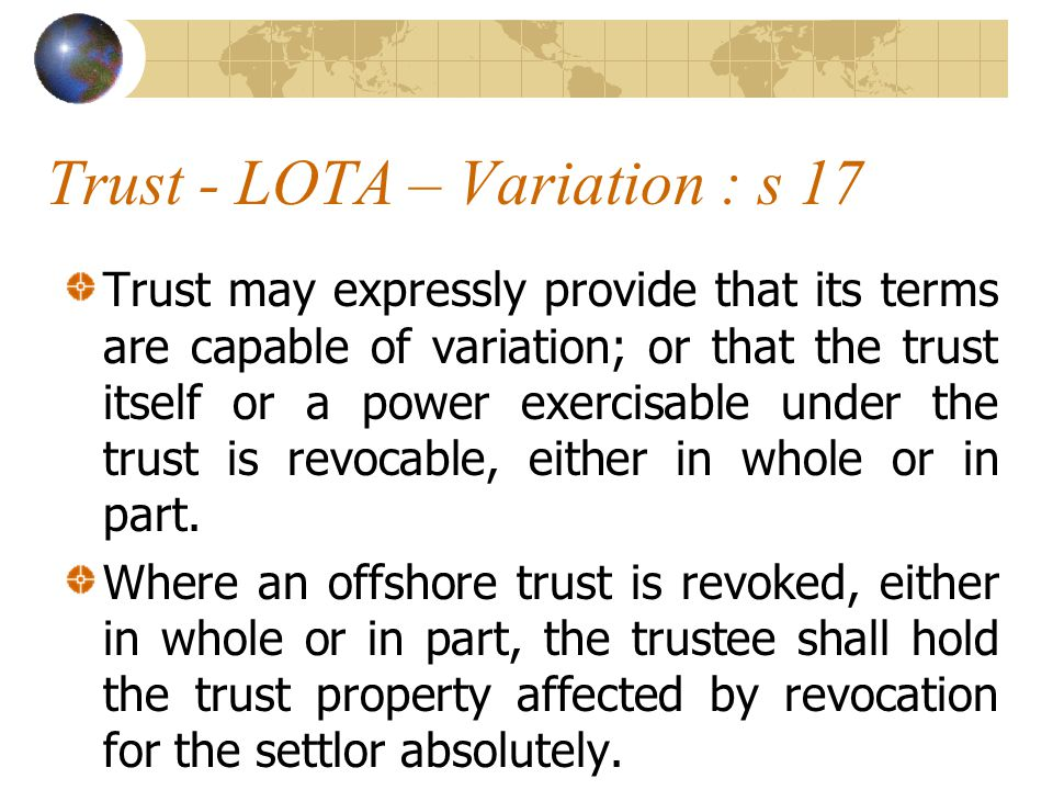 Trust - LOTA – Variation : s 17 Trust may expressly provide that its terms are capable of variation; or that the trust itself or a power exercisable under the trust is revocable, either in whole or in part.