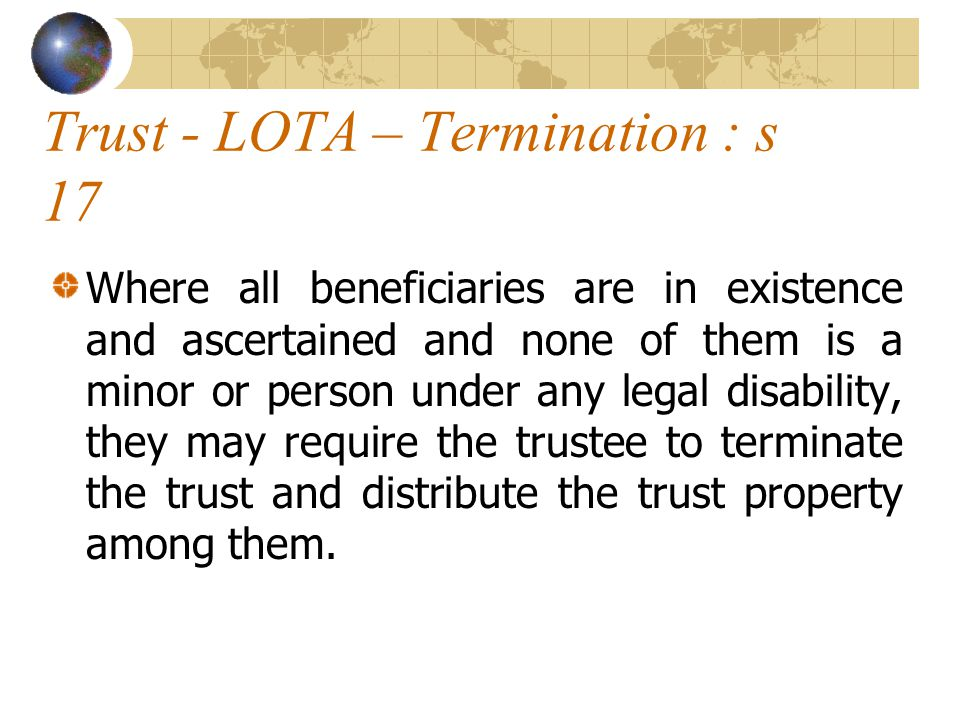 Trust - LOTA – Termination : s 17 Where all beneficiaries are in existence and ascertained and none of them is a minor or person under any legal disability, they may require the trustee to terminate the trust and distribute the trust property among them.
