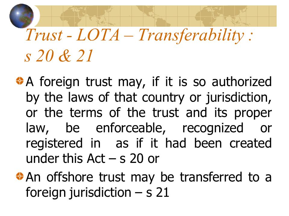Trust - LOTA – Transferability : s 20 & 21 A foreign trust may, if it is so authorized by the laws of that country or jurisdiction, or the terms of the trust and its proper law, be enforceable, recognized or registered in as if it had been created under this Act – s 20 or An offshore trust may be transferred to a foreign jurisdiction – s 21