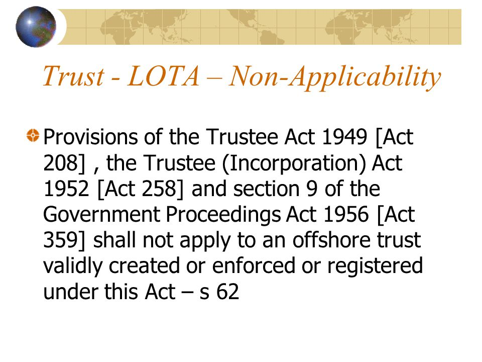 Trust - LOTA – Non-Applicability Provisions of the Trustee Act 1949 [Act 208], the Trustee (Incorporation) Act 1952 [Act 258] and section 9 of the Government Proceedings Act 1956 [Act 359] shall not apply to an offshore trust validly created or enforced or registered under this Act – s 62