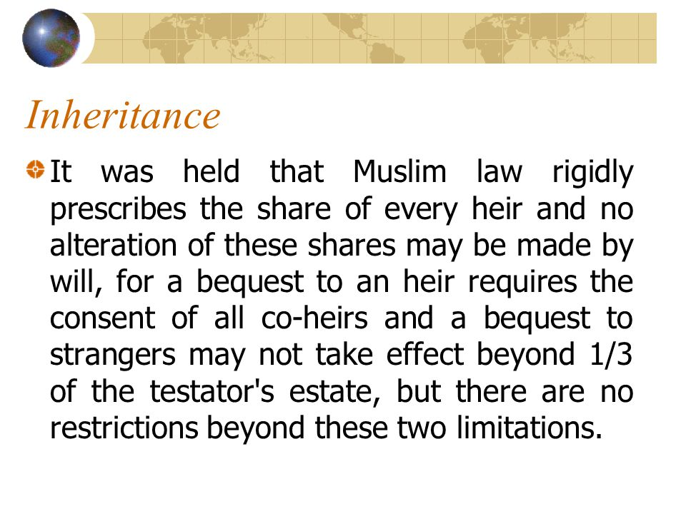 Inheritance It was held that Muslim law rigidly prescribes the share of every heir and no alteration of these shares may be made by will, for a bequest to an heir requires the consent of all co-heirs and a bequest to strangers may not take effect beyond 1/3 of the testator s estate, but there are no restrictions beyond these two limitations.