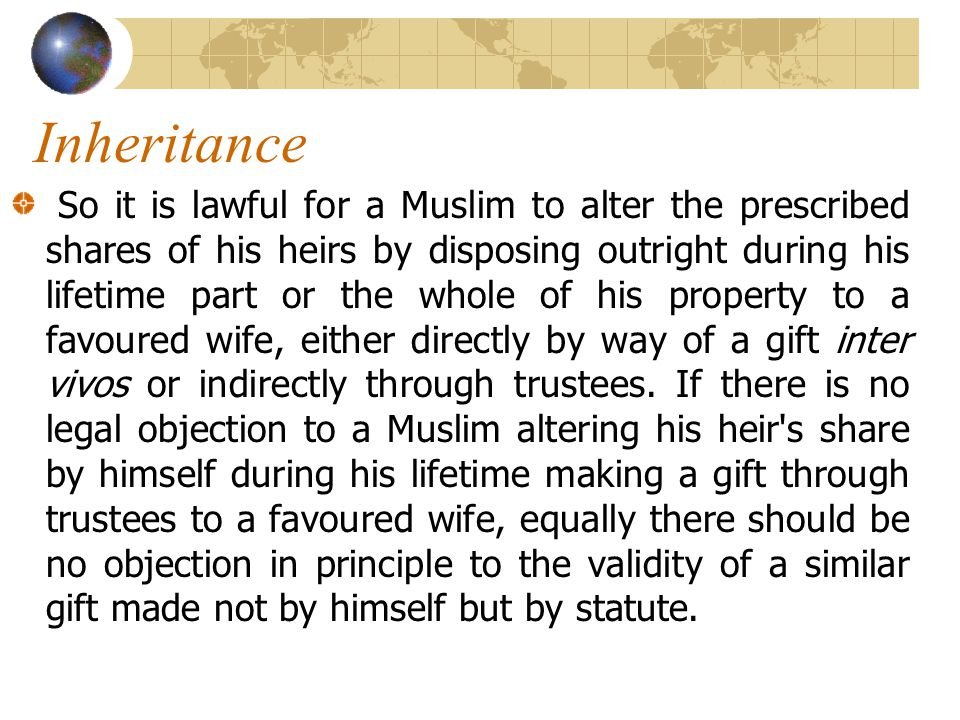 Inheritance So it is lawful for a Muslim to alter the prescribed shares of his heirs by disposing outright during his lifetime part or the whole of his property to a favoured wife, either directly by way of a gift inter vivos or indirectly through trustees.