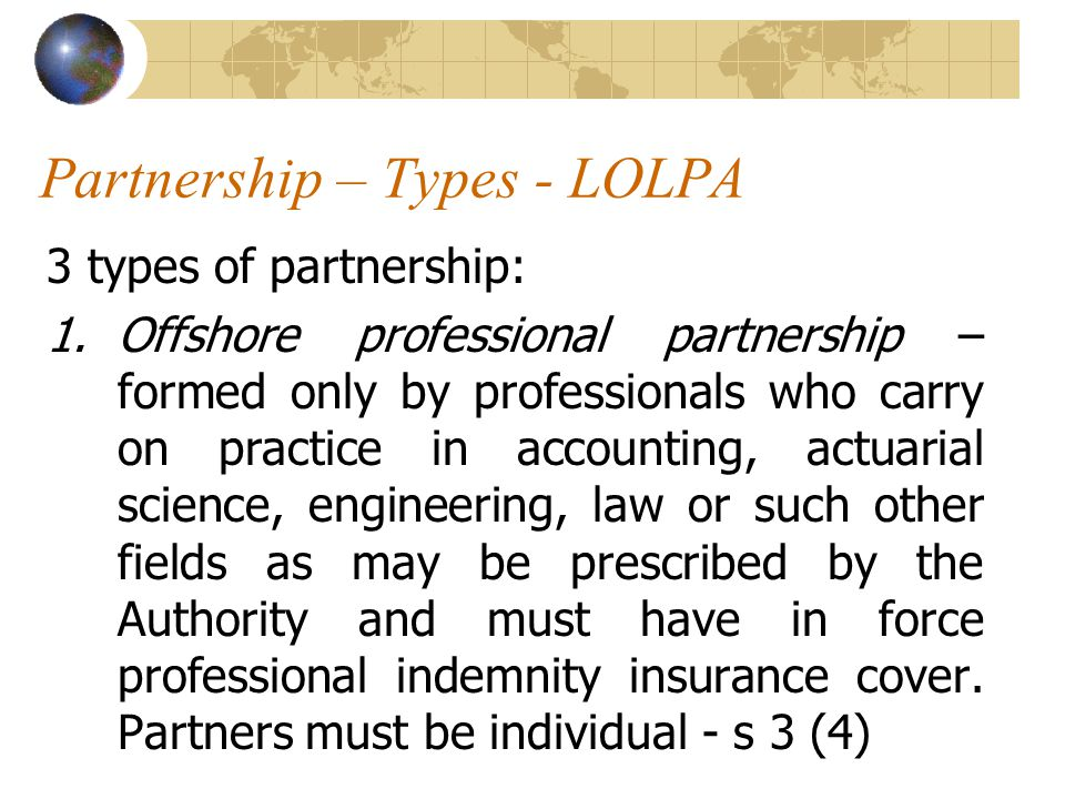 Partnership – Types - LOLPA 3 types of partnership: 1.Offshore professional partnership – formed only by professionals who carry on practice in accounting, actuarial science, engineering, law or such other fields as may be prescribed by the Authority and must have in force professional indemnity insurance cover.