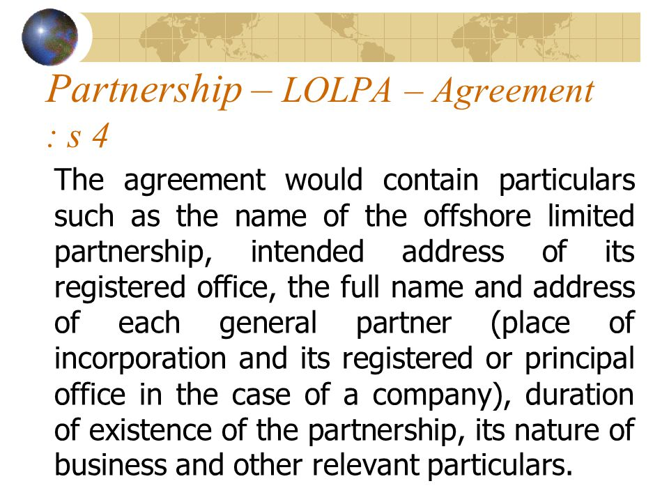 Partnership – LOLPA – Agreement : s 4 The agreement would contain particulars such as the name of the offshore limited partnership, intended address of its registered office, the full name and address of each general partner (place of incorporation and its registered or principal office in the case of a company), duration of existence of the partnership, its nature of business and other relevant particulars.