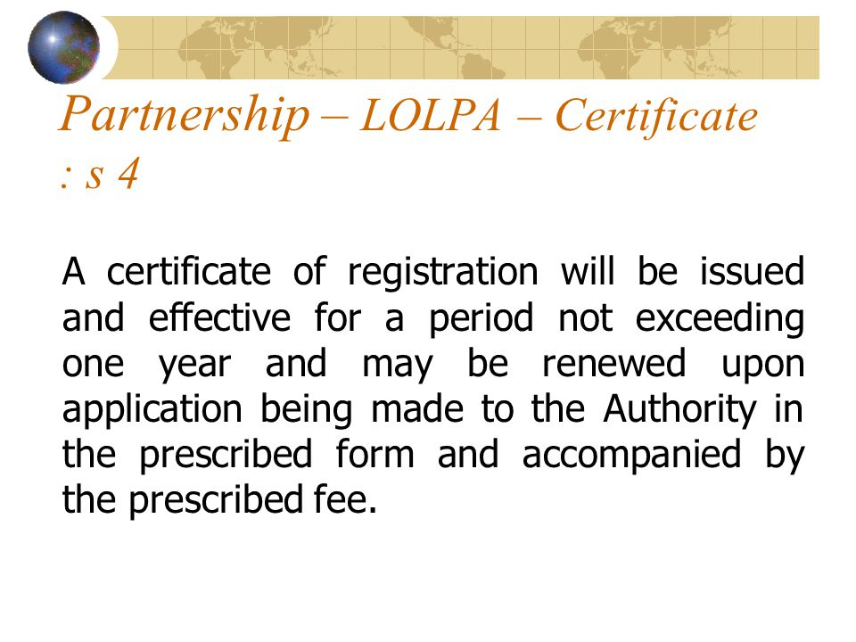 Partnership – LOLPA – Certificate : s 4 A certificate of registration will be issued and effective for a period not exceeding one year and may be renewed upon application being made to the Authority in the prescribed form and accompanied by the prescribed fee.