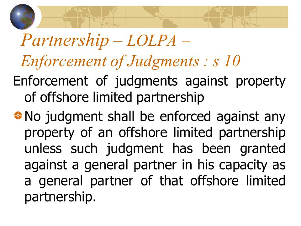 Partnership – LOLPA – Enforcement of Judgments : s 10 Enforcement of judgments against property of offshore limited partnership No judgment shall be enforced against any property of an offshore limited partnership unless such judgment has been granted against a general partner in his capacity as a general partner of that offshore limited partnership.