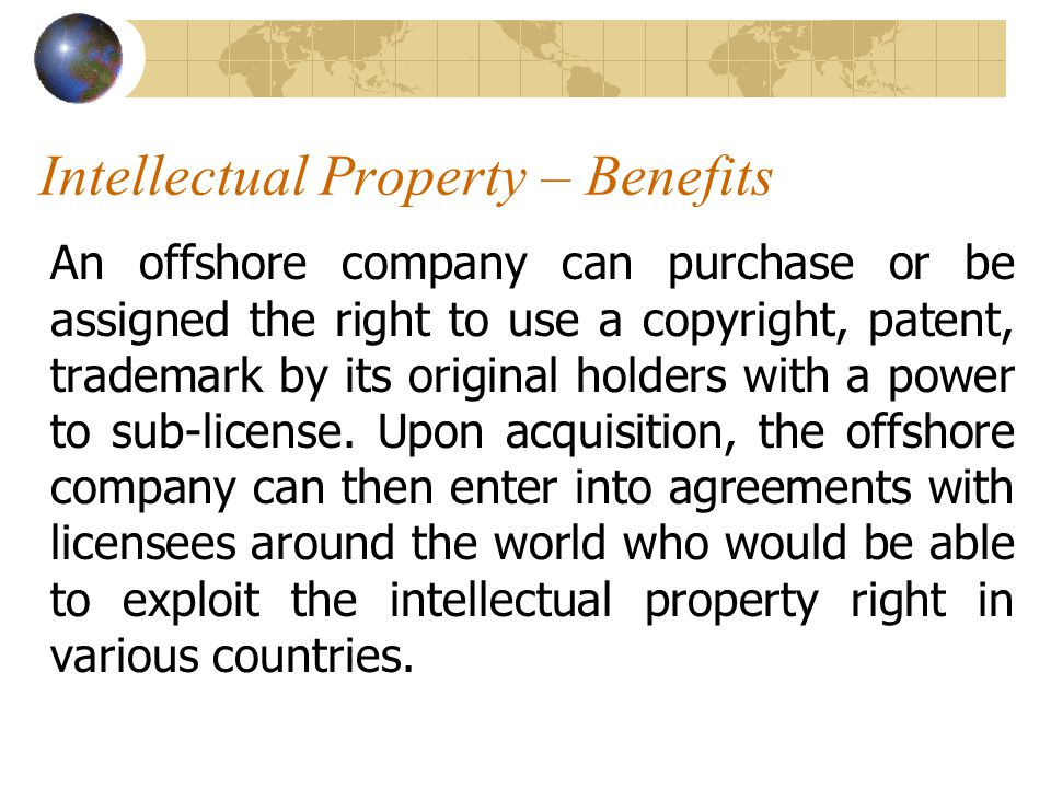 Intellectual Property – Benefits An offshore company can purchase or be assigned the right to use a copyright, patent, trademark by its original holders with a power to sub-license.