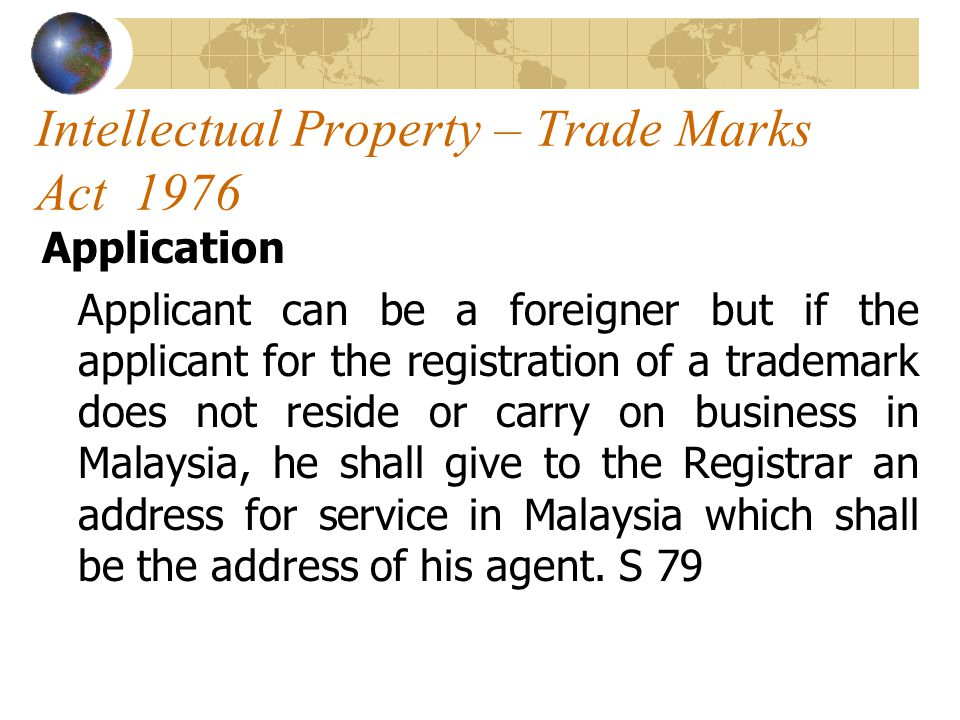 Intellectual Property – Trade Marks Act 1976 Application Applicant can be a foreigner but if the applicant for the registration of a trademark does not reside or carry on business in Malaysia, he shall give to the Registrar an address for service in Malaysia which shall be the address of his agent.