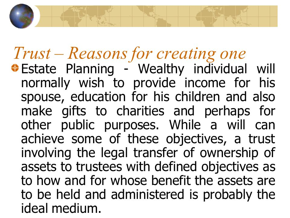 Trust – Reasons for creating one Estate Planning - Wealthy individual will normally wish to provide income for his spouse, education for his children and also make gifts to charities and perhaps for other public purposes.