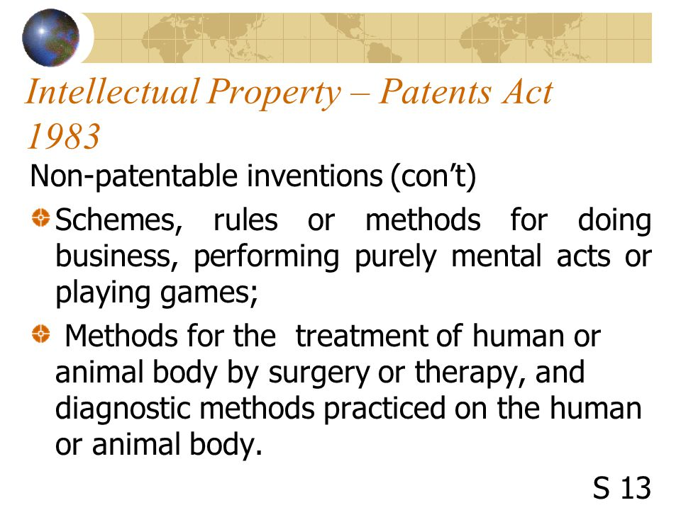 Intellectual Property – Patents Act 1983 Non-patentable inventions (con't) Schemes, rules or methods for doing business, performing purely mental acts or playing games; Methods for the treatment of human or animal body by surgery or therapy, and diagnostic methods practiced on the human or animal body.