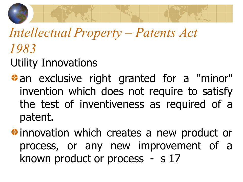 Intellectual Property – Patents Act 1983 Utility Innovations an exclusive right granted for a minor invention which does not require to satisfy the test of inventiveness as required of a patent.