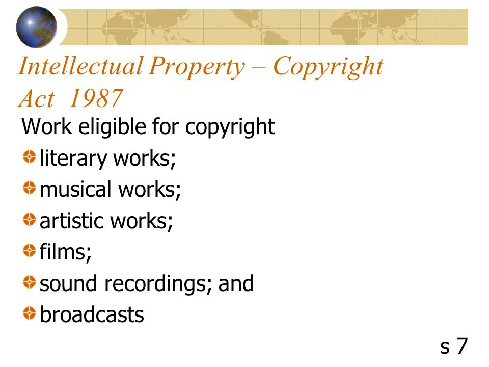 Intellectual Property – Copyright Act 1987 Work eligible for copyright literary works; musical works; artistic works; films; sound recordings; and broadcasts s 7