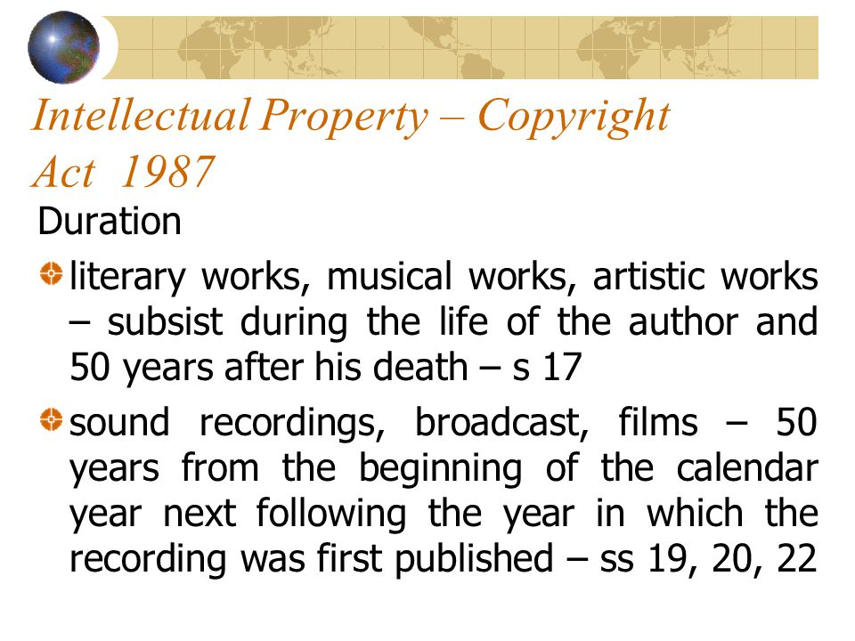 Intellectual Property – Copyright Act 1987 Duration literary works, musical works, artistic works – subsist during the life of the author and 50 years after his death – s 17 sound recordings, broadcast, films – 50 years from the beginning of the calendar year next following the year in which the recording was first published – ss 19, 20, 22