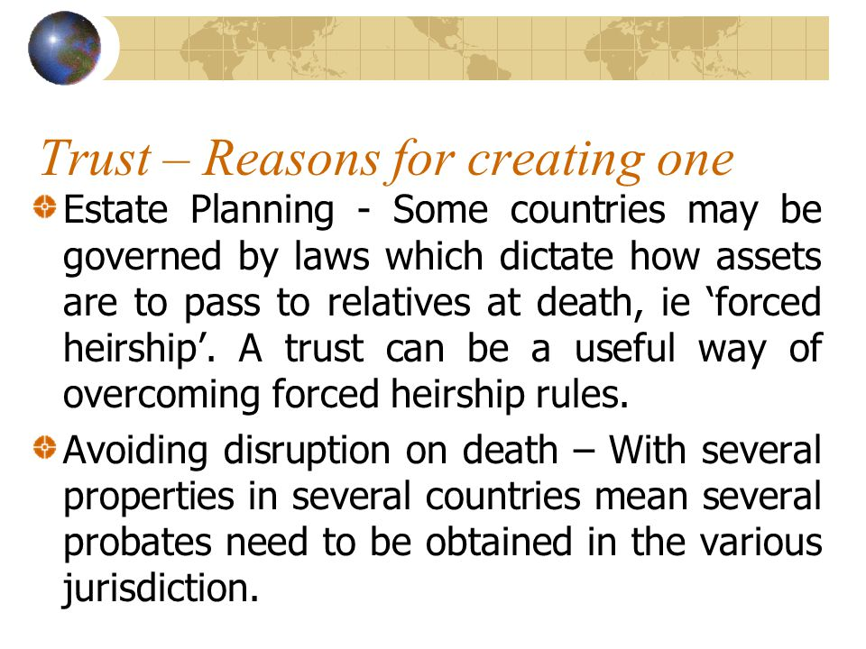 Trust – Reasons for creating one Estate Planning - Some countries may be governed by laws which dictate how assets are to pass to relatives at death, ie 'forced heirship'.