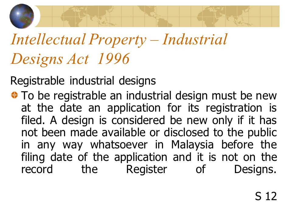 Intellectual Property – Industrial Designs Act 1996 Registrable industrial designs To be registrable an industrial design must be new at the date an application for its registration is filed.