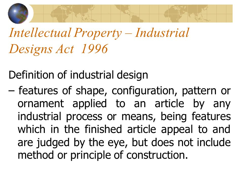 Intellectual Property – Industrial Designs Act 1996 Definition of industrial design – features of shape, configuration, pattern or ornament applied to an article by any industrial process or means, being features which in the finished article appeal to and are judged by the eye, but does not include method or principle of construction.