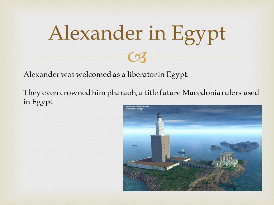  Alexander in Egypt Alexander was welcomed as a liberator in Egypt.